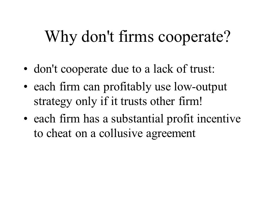 Why don't firms cooperate? don't cooperate due to a lack of trust: each firm can profitably use low-output strategy only if it trusts other firm! each