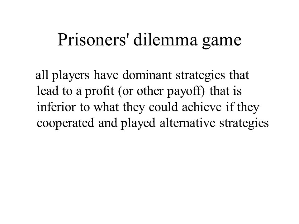Prisoners dilemma game all players have dominant strategies that lead to a profit (or other payoff) that is inferior to what they could achieve if they cooperated and played alternative strategies