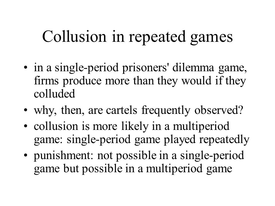 Collusion in repeated games in a single-period prisoners dilemma game, firms produce more than they would if they colluded why, then, are cartels frequently observed.