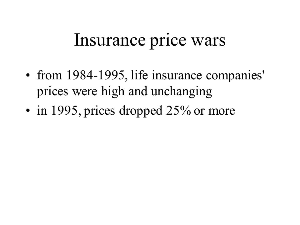 Insurance price wars from 1984-1995, life insurance companies' prices were high and unchanging in 1995, prices dropped 25% or more