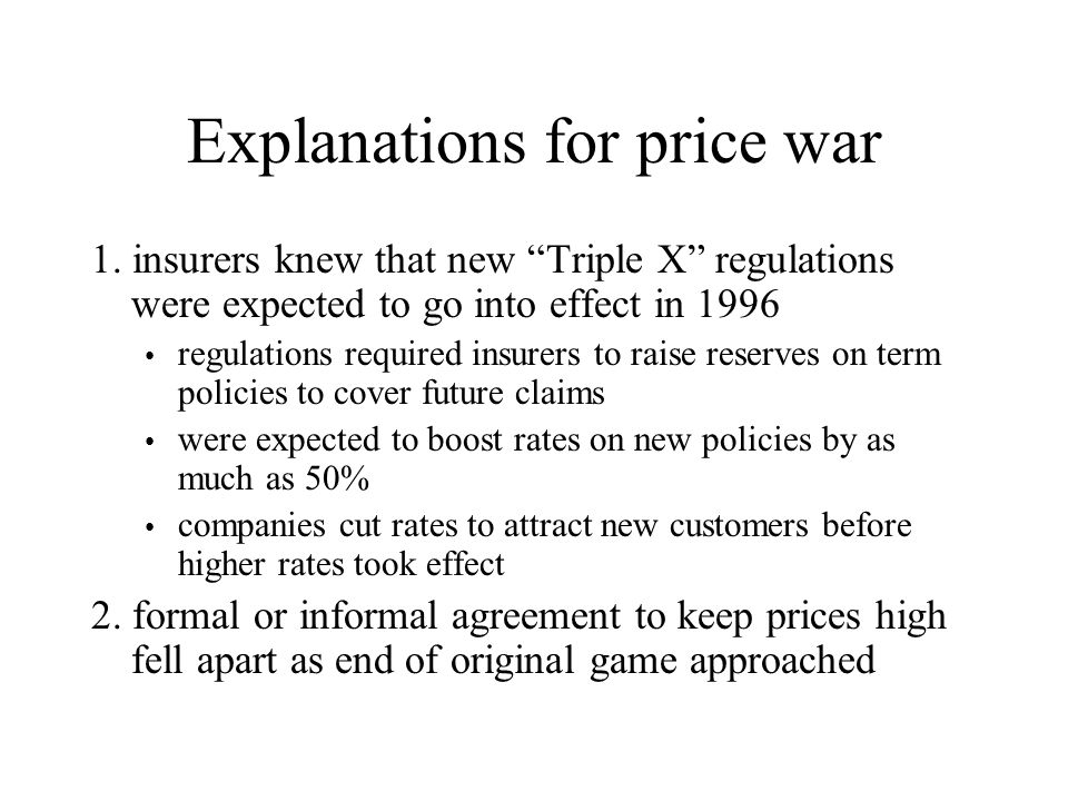 "Explanations for price war 1. insurers knew that new ""Triple X"" regulations were expected to go into effect in 1996 regulations required insurers to r"