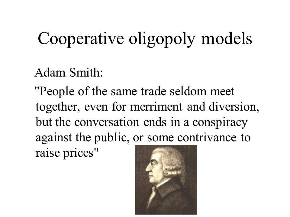 Cooperative oligopoly models Adam Smith: People of the same trade seldom meet together, even for merriment and diversion, but the conversation ends in a conspiracy against the public, or some contrivance to raise prices