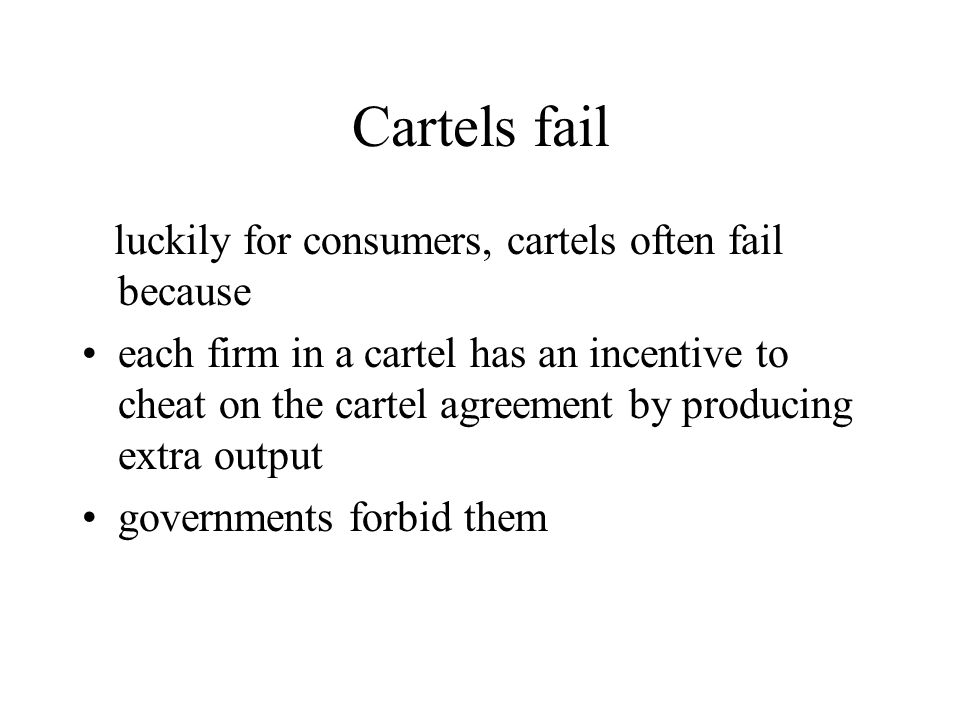 Cartels fail luckily for consumers, cartels often fail because each firm in a cartel has an incentive to cheat on the cartel agreement by producing ex
