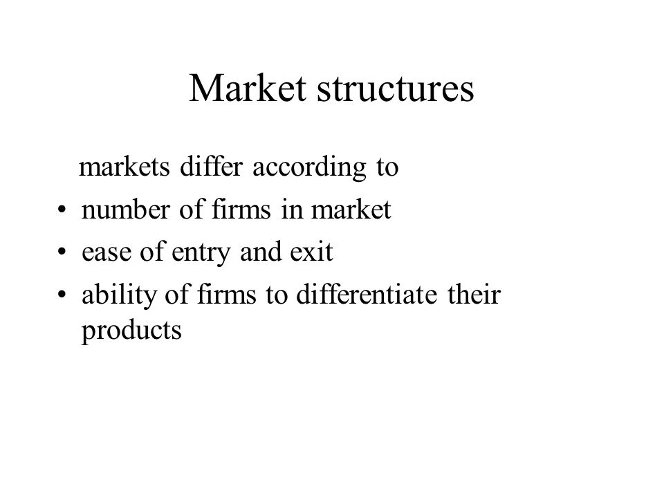 Market structures markets differ according to number of firms in market ease of entry and exit ability of firms to differentiate their products