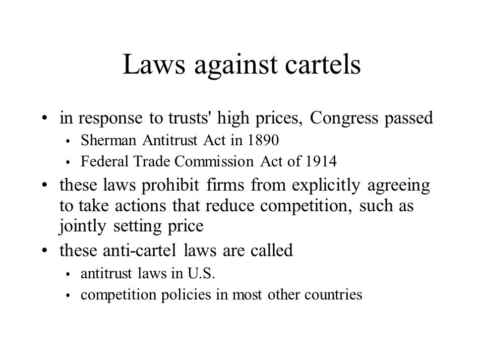 Laws against cartels in response to trusts' high prices, Congress passed Sherman Antitrust Act in 1890 Federal Trade Commission Act of 1914 these laws