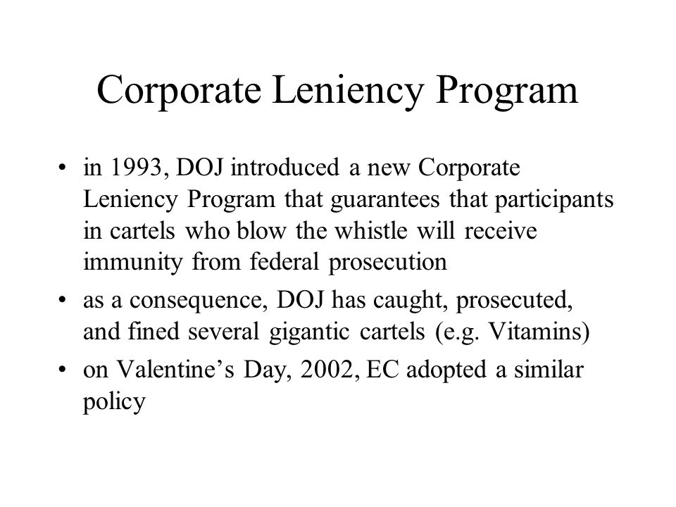 Corporate Leniency Program in 1993, DOJ introduced a new Corporate Leniency Program that guarantees that participants in cartels who blow the whistle will receive immunity from federal prosecution as a consequence, DOJ has caught, prosecuted, and fined several gigantic cartels (e.g.