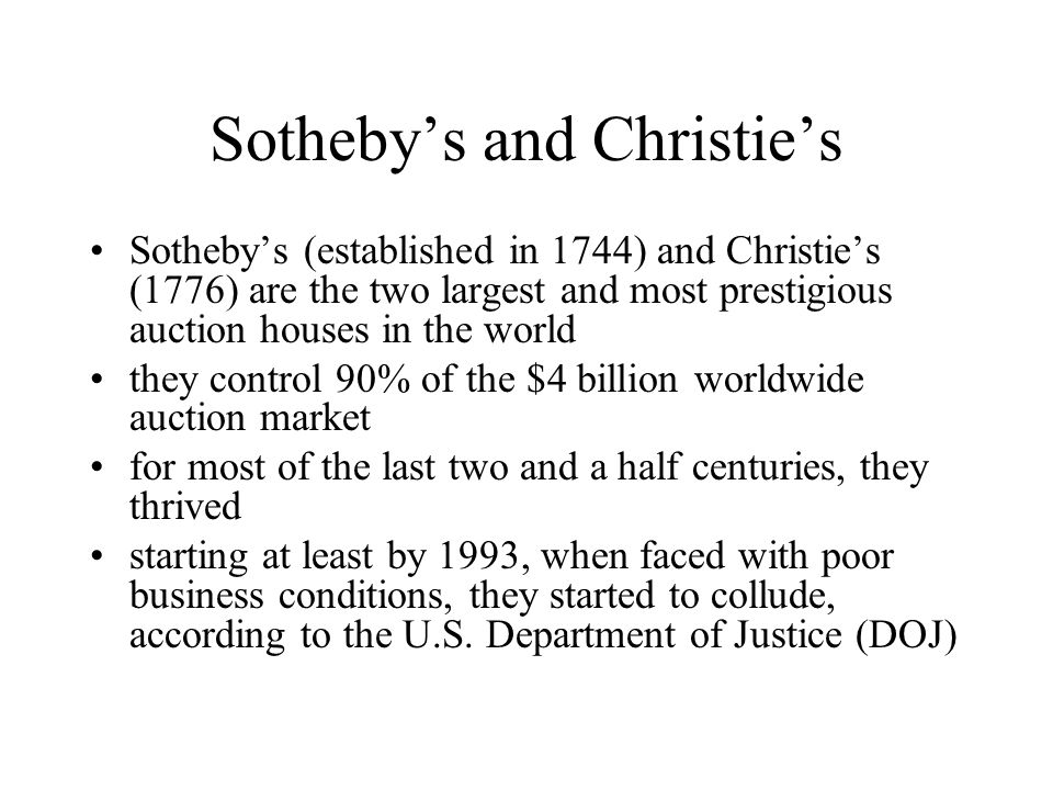 Sotheby's and Christie's Sotheby's (established in 1744) and Christie's (1776) are the two largest and most prestigious auction houses in the world they control 90% of the $4 billion worldwide auction market for most of the last two and a half centuries, they thrived starting at least by 1993, when faced with poor business conditions, they started to collude, according to the U.S.