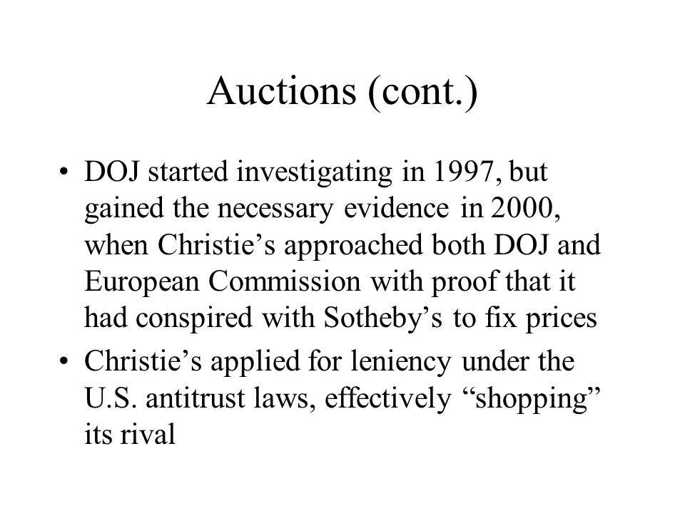 Auctions (cont.) DOJ started investigating in 1997, but gained the necessary evidence in 2000, when Christie's approached both DOJ and European Commission with proof that it had conspired with Sotheby's to fix prices Christie's applied for leniency under the U.S.