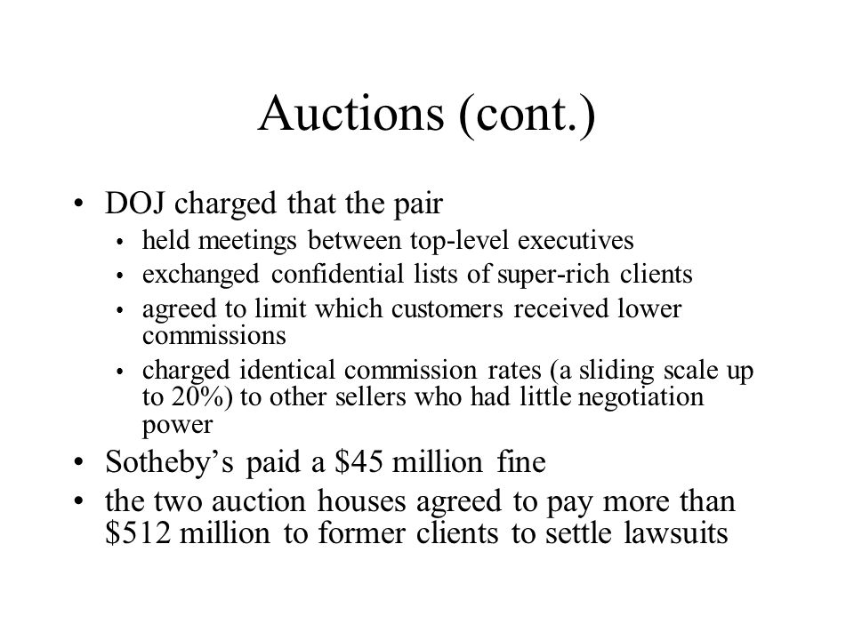 Auctions (cont.) DOJ charged that the pair held meetings between top-level executives exchanged confidential lists of super-rich clients agreed to limit which customers received lower commissions charged identical commission rates (a sliding scale up to 20%) to other sellers who had little negotiation power Sotheby's paid a $45 million fine the two auction houses agreed to pay more than $512 million to former clients to settle lawsuits