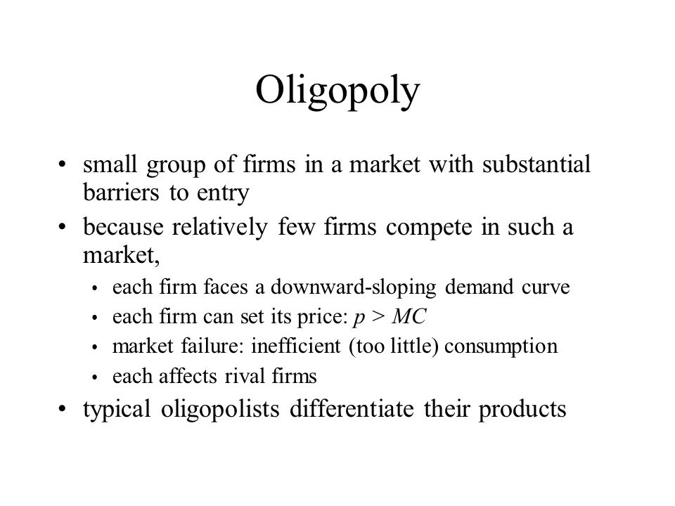Oligopoly small group of firms in a market with substantial barriers to entry because relatively few firms compete in such a market, each firm faces a downward-sloping demand curve each firm can set its price: p > MC market failure: inefficient (too little) consumption each affects rival firms typical oligopolists differentiate their products
