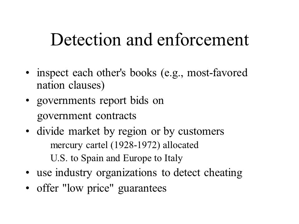 Detection and enforcement inspect each other s books (e.g., most-favored nation clauses) governments report bids on government contracts divide market by region or by customers mercury cartel (1928-1972) allocated U.S.