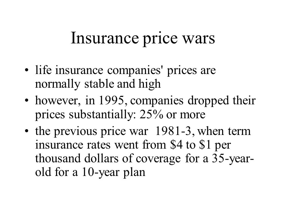 Insurance price wars life insurance companies prices are normally stable and high however, in 1995, companies dropped their prices substantially: 25% or more the previous price war 1981-3, when term insurance rates went from $4 to $1 per thousand dollars of coverage for a 35-year- old for a 10-year plan
