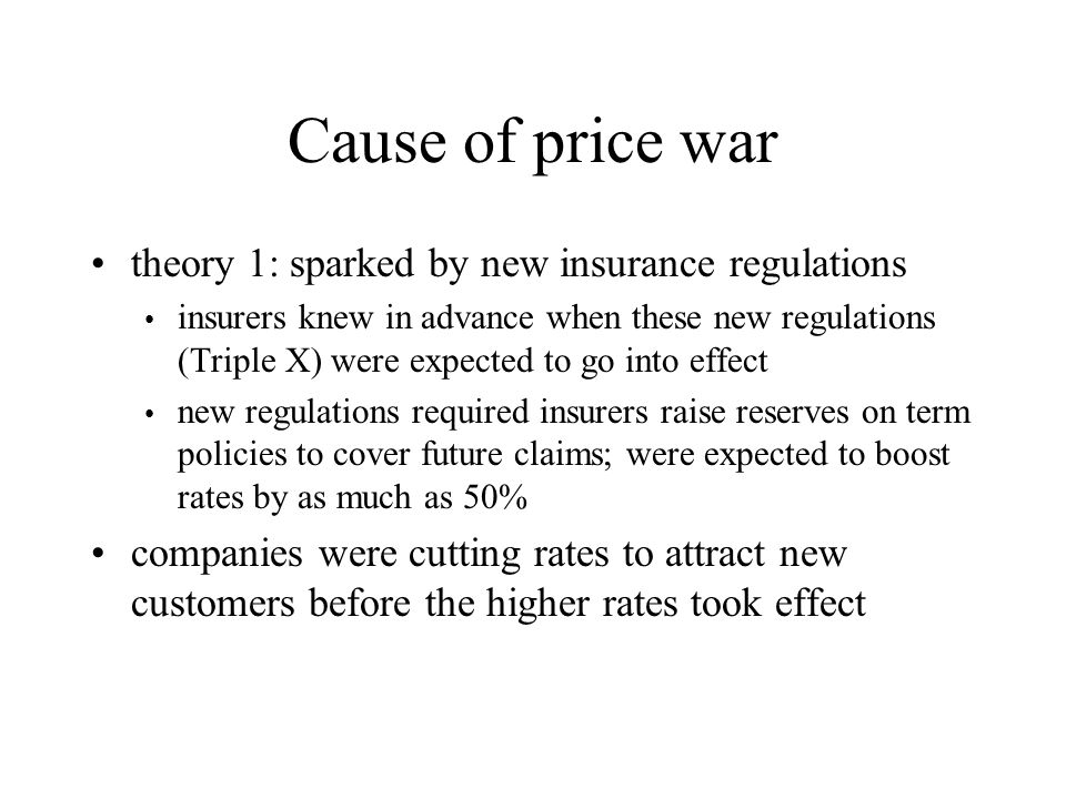 Cause of price war theory 1: sparked by new insurance regulations insurers knew in advance when these new regulations (Triple X) were expected to go into effect new regulations required insurers raise reserves on term policies to cover future claims; were expected to boost rates by as much as 50% companies were cutting rates to attract new customers before the higher rates took effect