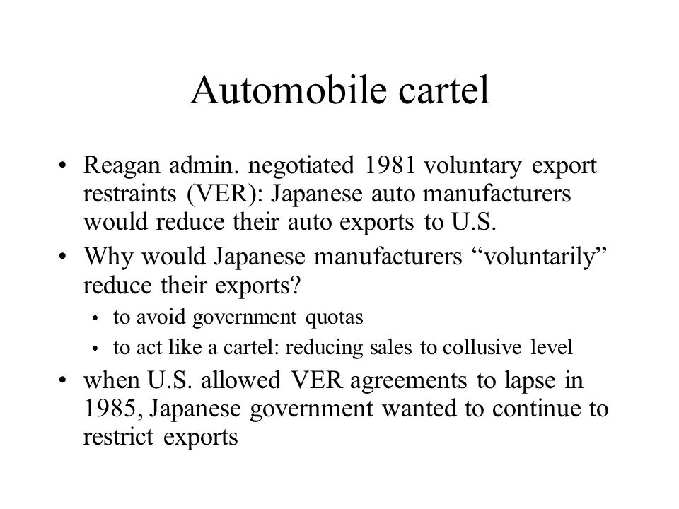 Automobile cartel Reagan admin. negotiated 1981 voluntary export restraints (VER): Japanese auto manufacturers would reduce their auto exports to U.S.