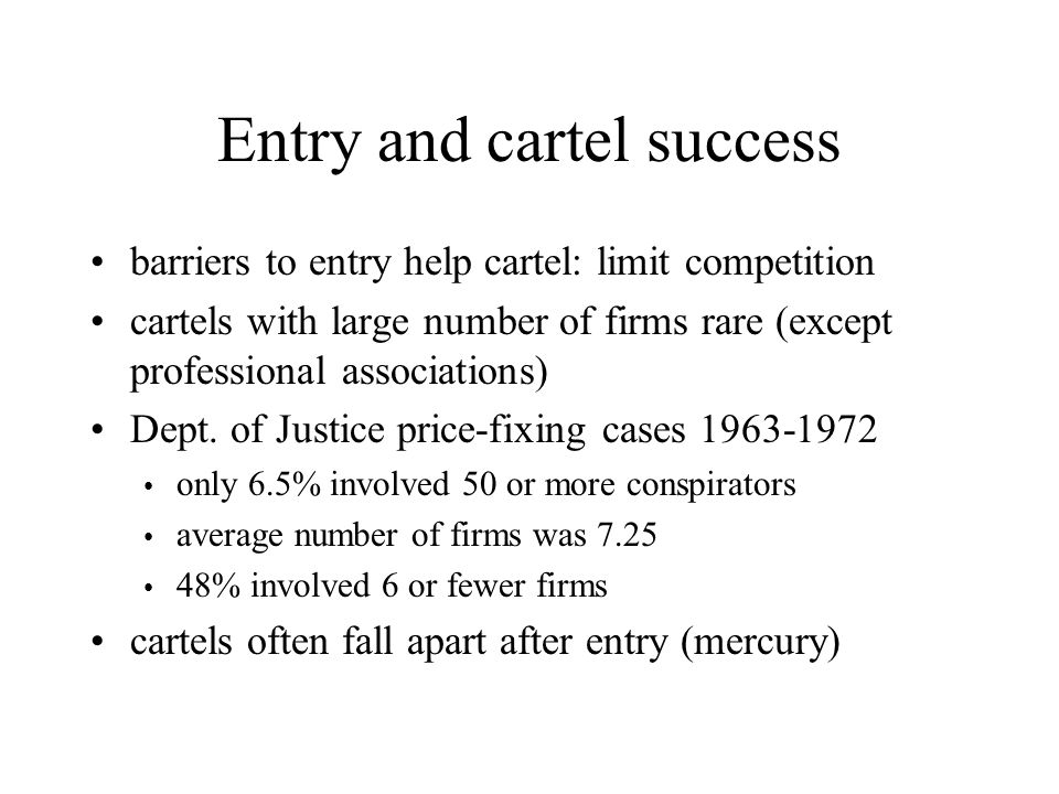 Entry and cartel success barriers to entry help cartel: limit competition cartels with large number of firms rare (except professional associations) D