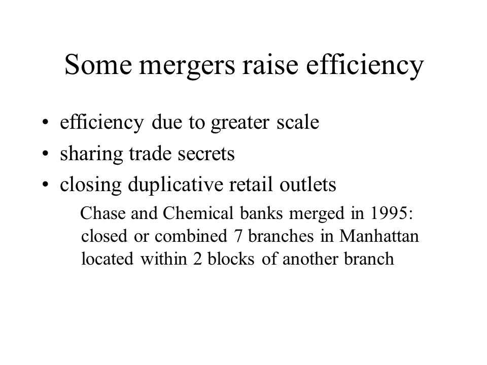 Some mergers raise efficiency efficiency due to greater scale sharing trade secrets closing duplicative retail outlets Chase and Chemical banks merged