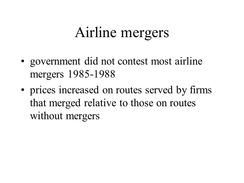 Airline mergers government did not contest most airline mergers 1985-1988 prices increased on routes served by firms that merged relative to those on