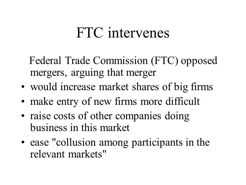 FTC intervenes Federal Trade Commission (FTC) opposed mergers, arguing that merger would increase market shares of big firms make entry of new firms m