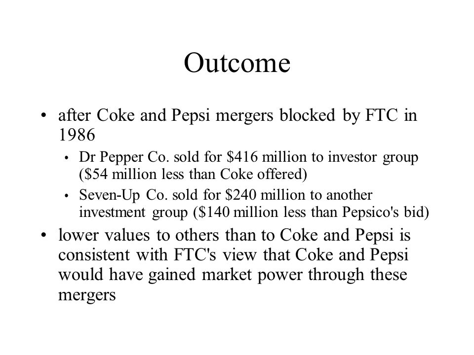 Outcome after Coke and Pepsi mergers blocked by FTC in 1986 Dr Pepper Co. sold for $416 million to investor group ($54 million less than Coke offered)