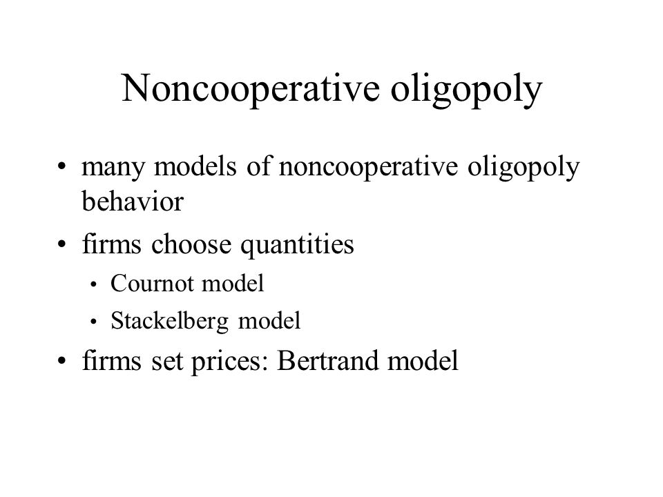 Noncooperative oligopoly many models of noncooperative oligopoly behavior firms choose quantities Cournot model Stackelberg model firms set prices: Bertrand model