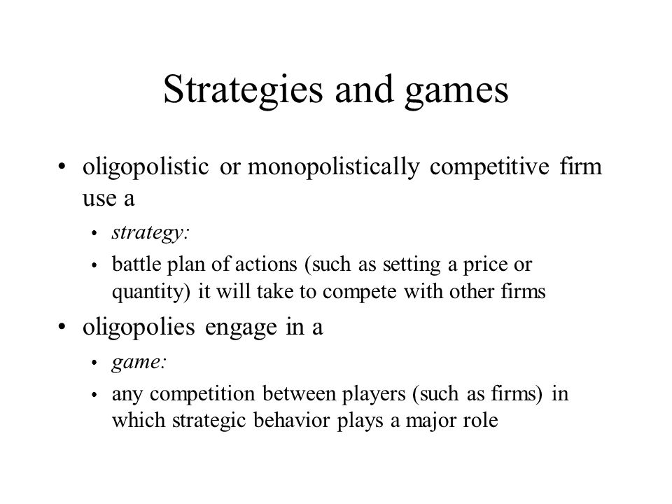 Strategies and games oligopolistic or monopolistically competitive firm use a strategy: battle plan of actions (such as setting a price or quantity) it will take to compete with other firms oligopolies engage in a game: any competition between players (such as firms) in which strategic behavior plays a major role