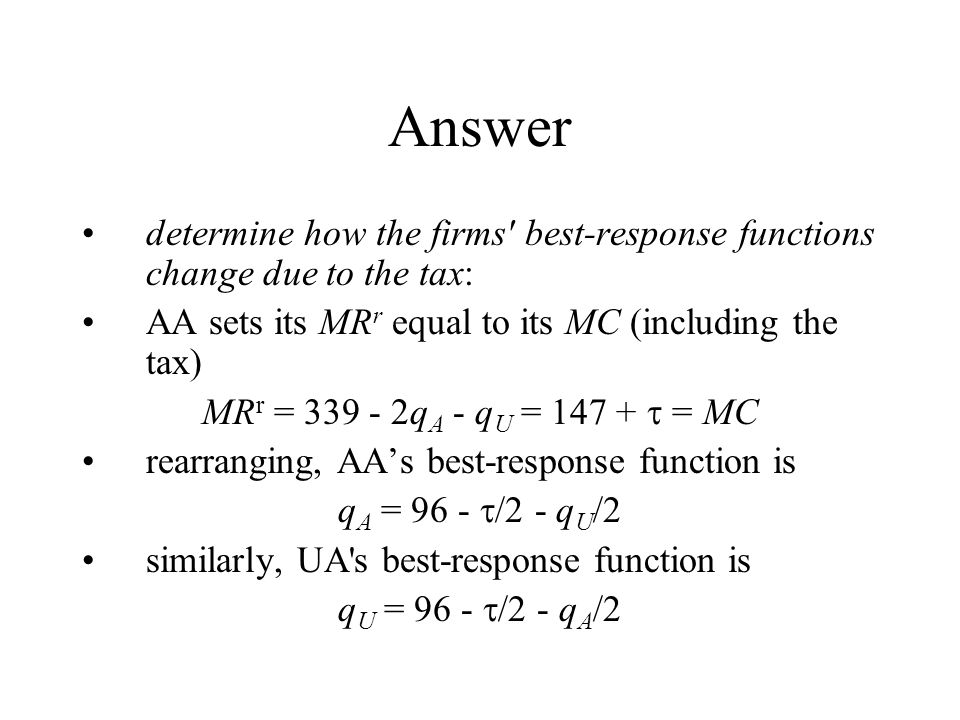Answer determine how the firms best-response functions change due to the tax: AA sets its MR r equal to its MC (including the tax) MR r = 339 - 2q A - q U = 147 +  = MC rearranging, AA's best-response function is q A = 96 -  /2 - q U /2 similarly, UA s best-response function is q U = 96 -  /2 - q A /2