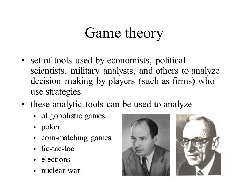 Game theory set of tools used by economists, political scientists, military analysts, and others to analyze decision making by players (such as firms) who use strategies these analytic tools can be used to analyze oligopolistic games poker coin-matching games tic-tac-toe elections nuclear war