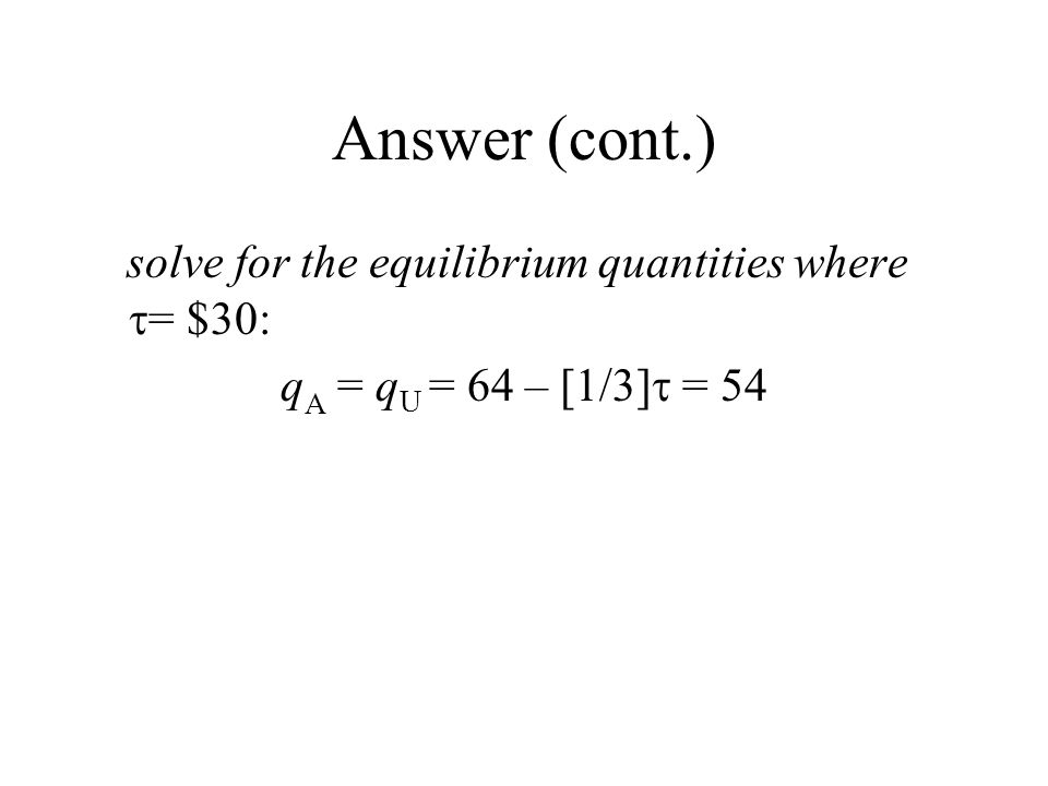 Answer (cont.) solve for the equilibrium quantities where  = $30: q A = q U = 64 – [1/3]  = 54