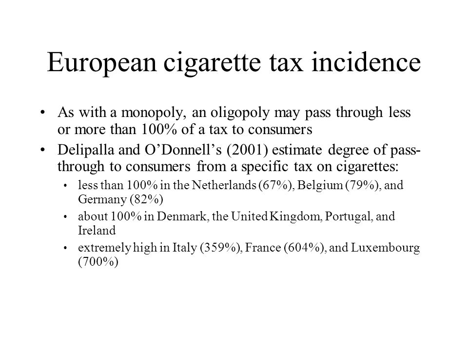 European cigarette tax incidence As with a monopoly, an oligopoly may pass through less or more than 100% of a tax to consumers Delipalla and O'Donnel