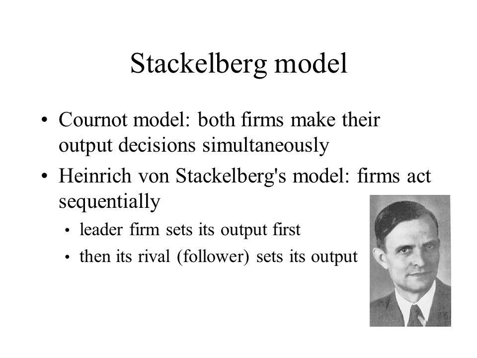 Stackelberg model Cournot model: both firms make their output decisions simultaneously Heinrich von Stackelberg s model: firms act sequentially leader firm sets its output first then its rival (follower) sets its output