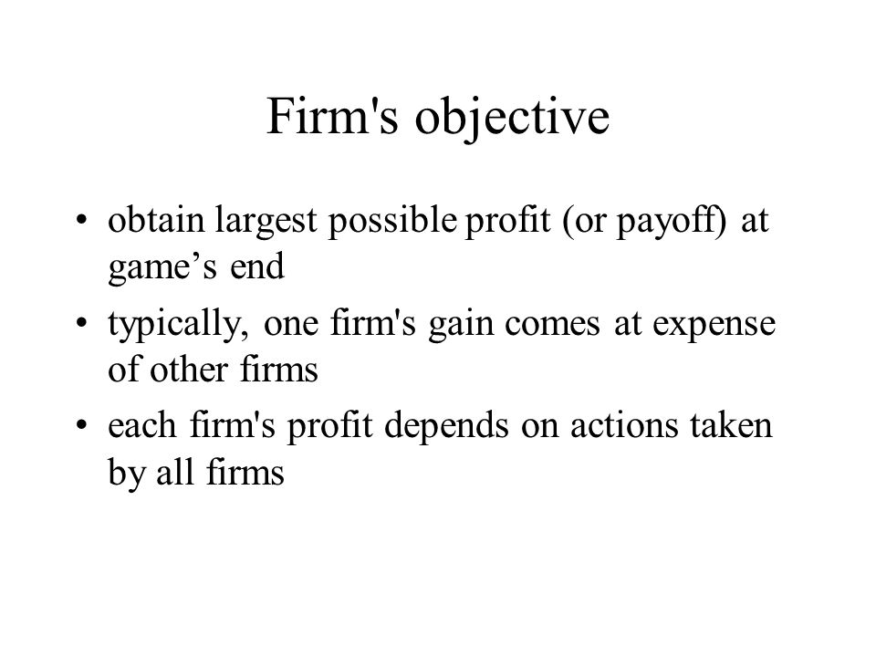 Firm s objective obtain largest possible profit (or payoff) at game's end typically, one firm s gain comes at expense of other firms each firm s profit depends on actions taken by all firms