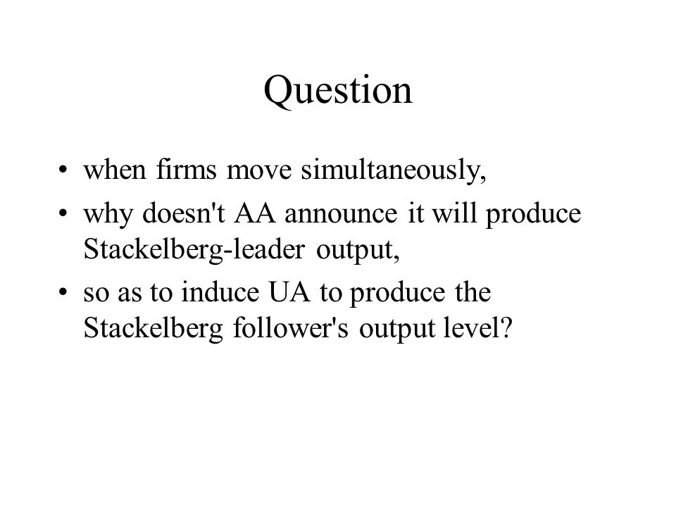 Question when firms move simultaneously, why doesn t AA announce it will produce Stackelberg-leader output, so as to induce UA to produce the Stackelberg follower s output level?