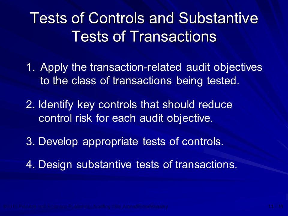 ©2010 Prentice Hall Business Publishing, Auditing 13/e, Arens//Elder/Beasley 13 - 18 Tests of Controls and Substantive Tests of Transactions 1.Apply t