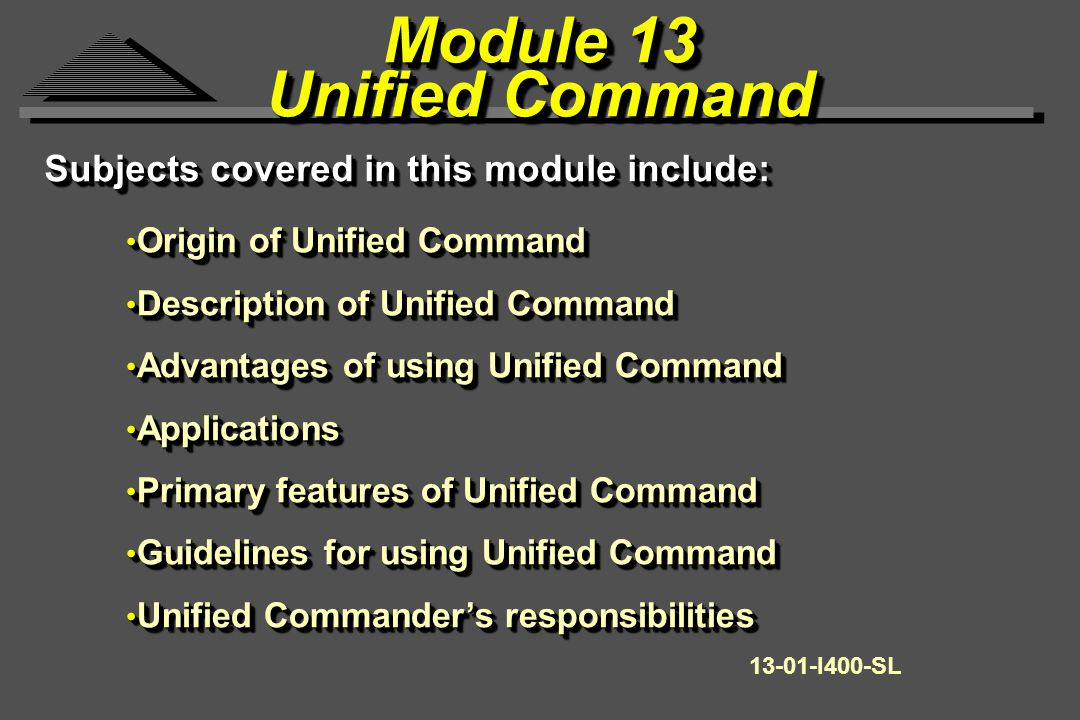 Module 13 Unified Command Module 13 Unified Command Origin of Unified Command Origin of Unified Command Description of Unified Command Description of Unified Command Advantages of using Unified Command Advantages of using Unified Command Applications Applications Primary features of Unified Command Primary features of Unified Command Guidelines for using Unified Command Guidelines for using Unified Command Unified Commander's responsibilities Unified Commander's responsibilities Origin of Unified Command Origin of Unified Command Description of Unified Command Description of Unified Command Advantages of using Unified Command Advantages of using Unified Command Applications Applications Primary features of Unified Command Primary features of Unified Command Guidelines for using Unified Command Guidelines for using Unified Command Unified Commander's responsibilities Unified Commander's responsibilities 13-01-I400-SL Subjects covered in this module include: