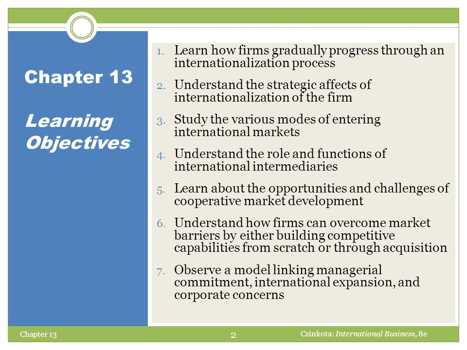 Chapter 13 Learning Objectives 1. Learn how firms gradually progress through an internationalization process 2. Understand the strategic affects of in
