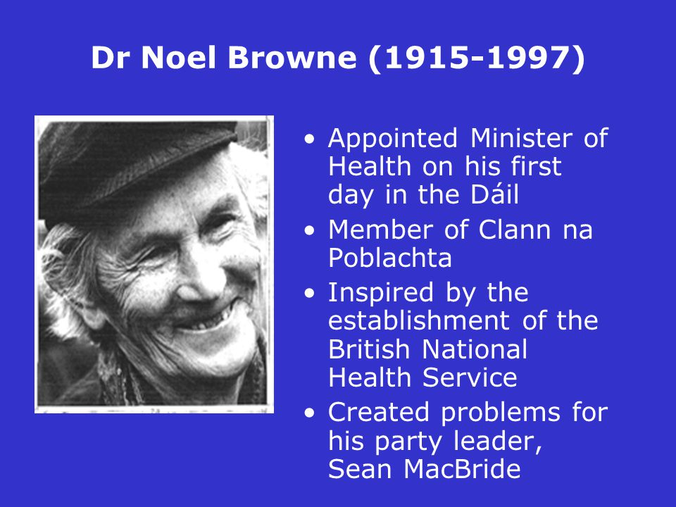 Dr Noel Browne (1915-1997) Appointed Minister of Health on his first day in the Dáil Member of Clann na Poblachta Inspired by the establishment of the British National Health Service Created problems for his party leader, Sean MacBride