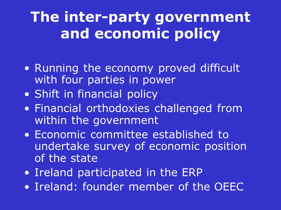 The inter-party government and economic policy Running the economy proved difficult with four parties in power Shift in financial policy Financial orthodoxies challenged from within the government Economic committee established to undertake survey of economic position of the state Ireland participated in the ERP Ireland: founder member of the OEEC