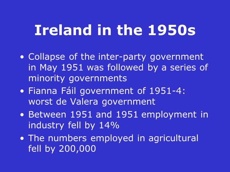 Ireland in the 1950s Collapse of the inter-party government in May 1951 was followed by a series of minority governments Fianna Fáil government of 1951-4: worst de Valera government Between 1951 and 1951 employment in industry fell by 14% The numbers employed in agricultural fell by 200,000