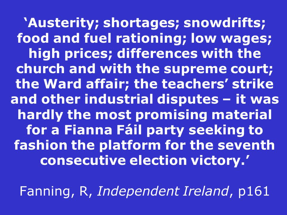 'Austerity; shortages; snowdrifts; food and fuel rationing; low wages; high prices; differences with the church and with the supreme court; the Ward affair; the teachers' strike and other industrial disputes – it was hardly the most promising material for a Fianna Fáil party seeking to fashion the platform for the seventh consecutive election victory.' Fanning, R, Independent Ireland, p161