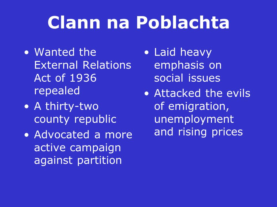 Clann na Poblachta Wanted the External Relations Act of 1936 repealed A thirty-two county republic Advocated a more active campaign against partition Laid heavy emphasis on social issues Attacked the evils of emigration, unemployment and rising prices