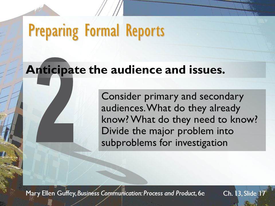 Mary Ellen Guffey, Business Communication: Process and Product, 6e Ch. 13, Slide 17 Anticipate the audience and issues. Preparing Formal Reports Consi