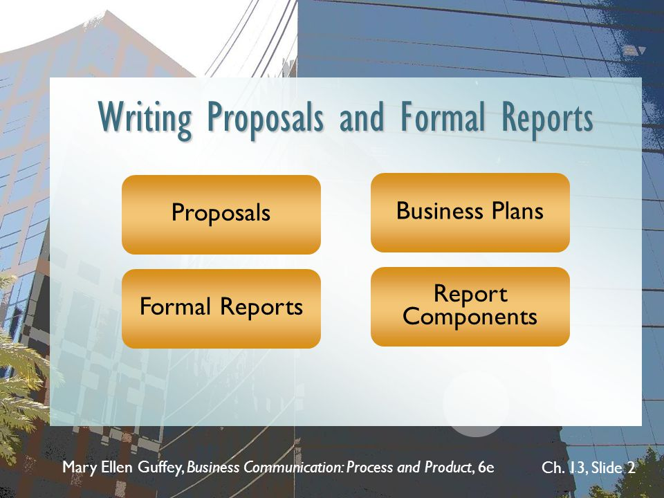 Mary Ellen Guffey, Business Communication: Process and Product, 6e Ch. 13, Slide 2 Writing Proposals and Formal Reports Proposals Formal Reports Busin