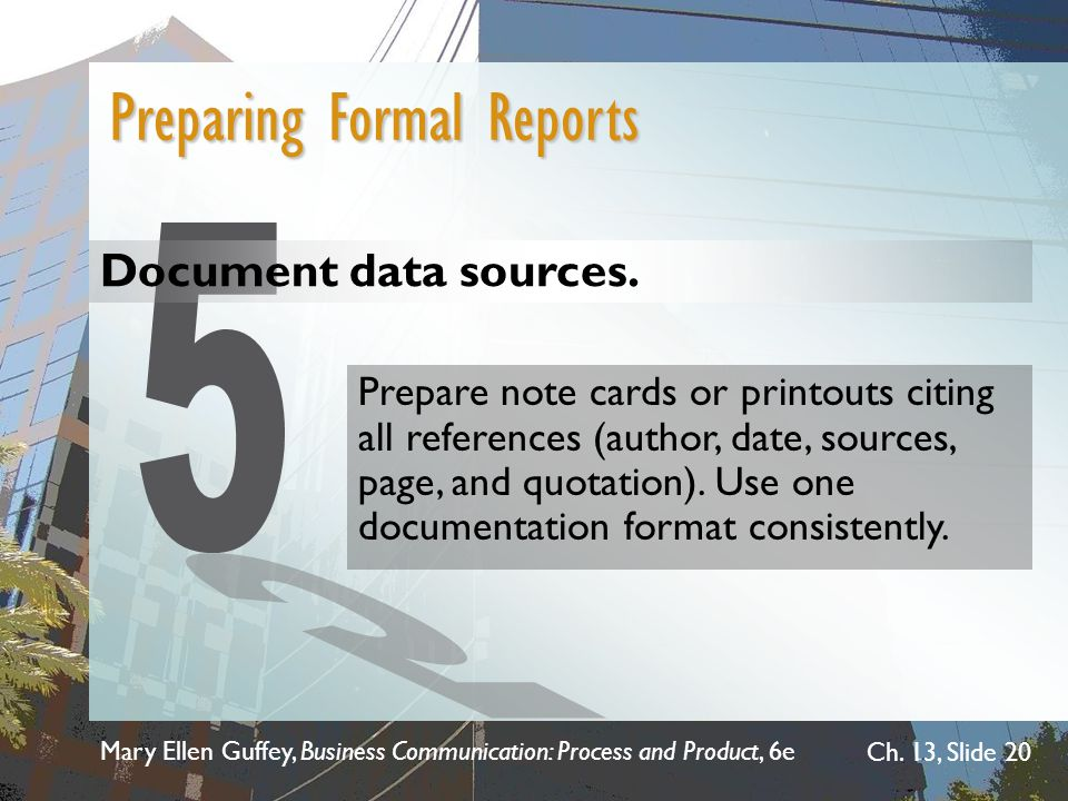 Mary Ellen Guffey, Business Communication: Process and Product, 6e Ch. 13, Slide 20 Document data sources. Preparing Formal Reports Prepare note cards