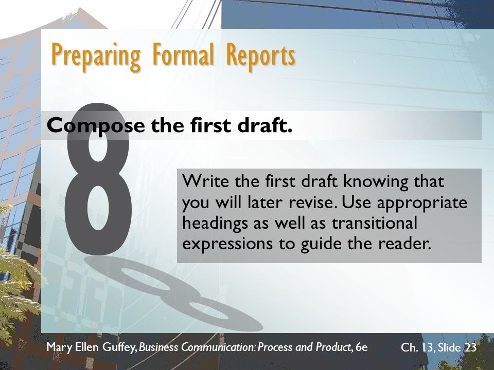 Mary Ellen Guffey, Business Communication: Process and Product, 6e Ch. 13, Slide 23 Compose the first draft. Preparing Formal Reports Write the first