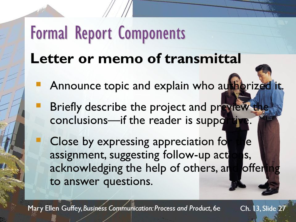 Mary Ellen Guffey, Business Communication: Process and Product, 6e Ch. 13, Slide 27 Letter or memo of transmittal  Announce topic and explain who aut