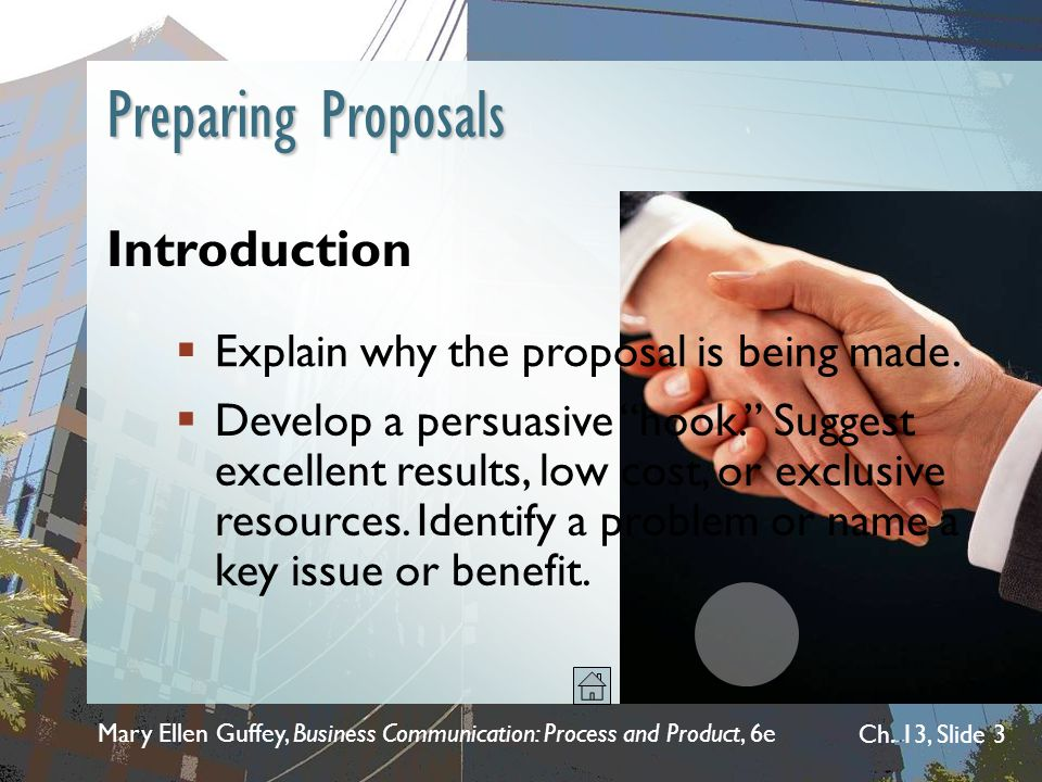 Mary Ellen Guffey, Business Communication: Process and Product, 6e Ch. 13, Slide 3 Preparing Proposals Introduction  Explain why the proposal is bein