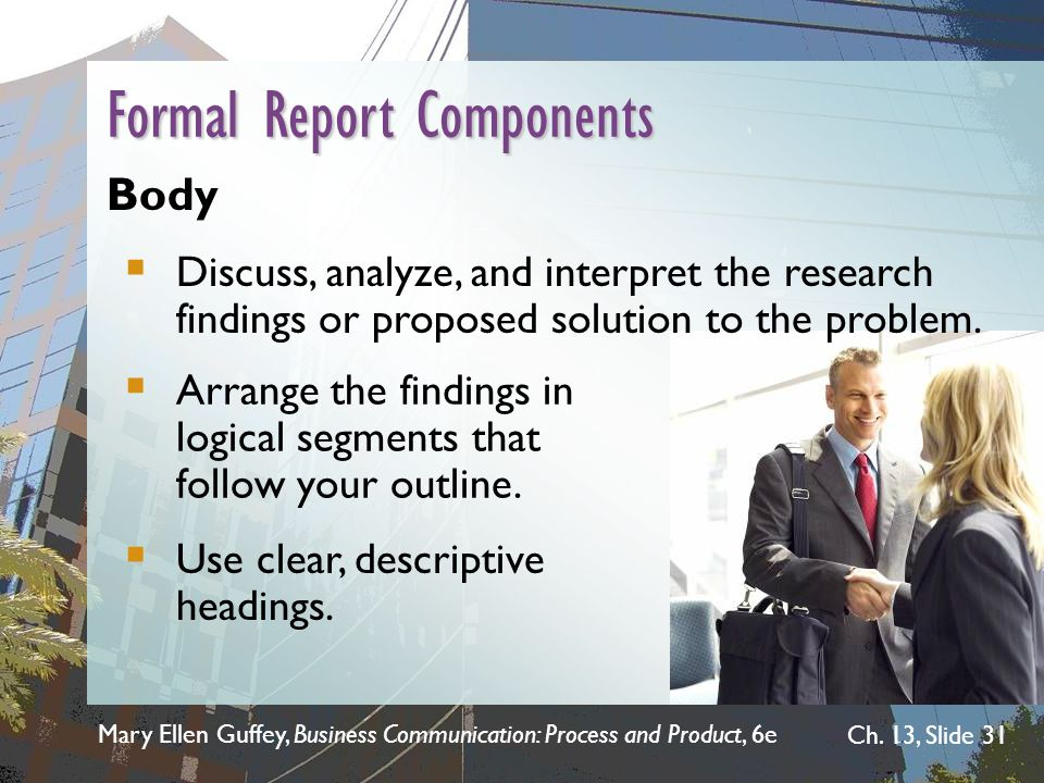 Mary Ellen Guffey, Business Communication: Process and Product, 6e Ch. 13, Slide 31 Formal Report Components Body  Discuss, analyze, and interpret th