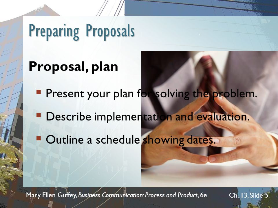 Mary Ellen Guffey, Business Communication: Process and Product, 6e Ch. 13, Slide 5 Preparing Proposals Proposal, plan  Present your plan for solving