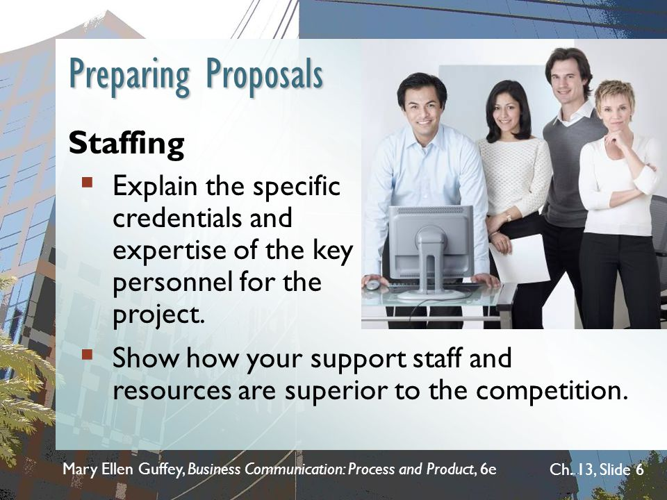 Mary Ellen Guffey, Business Communication: Process and Product, 6e Ch. 13, Slide 6 Preparing Proposals Staffing  Explain the specific credentials and