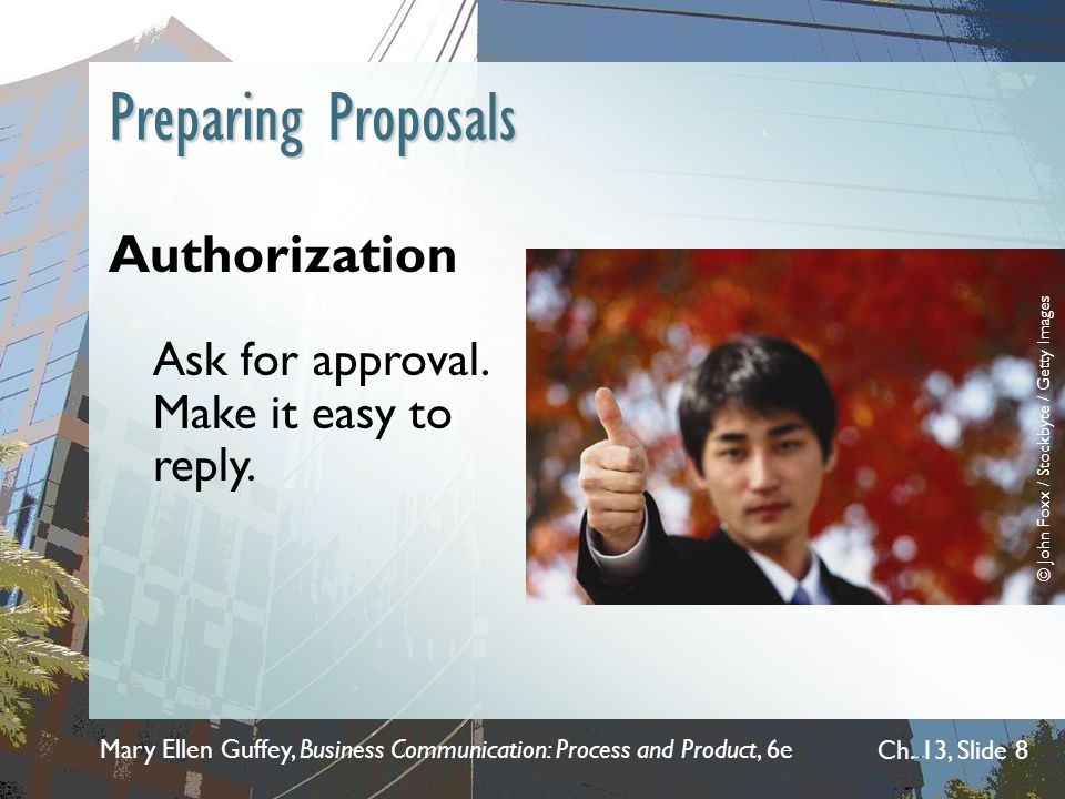 Mary Ellen Guffey, Business Communication: Process and Product, 6e Ch. 13, Slide 8 Preparing Proposals Authorization Ask for approval. Make it easy to